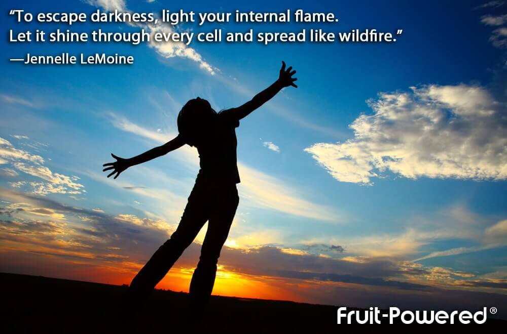 To escape darkness, light your internal flame. Let it shine through every cell and spread like wildfire.